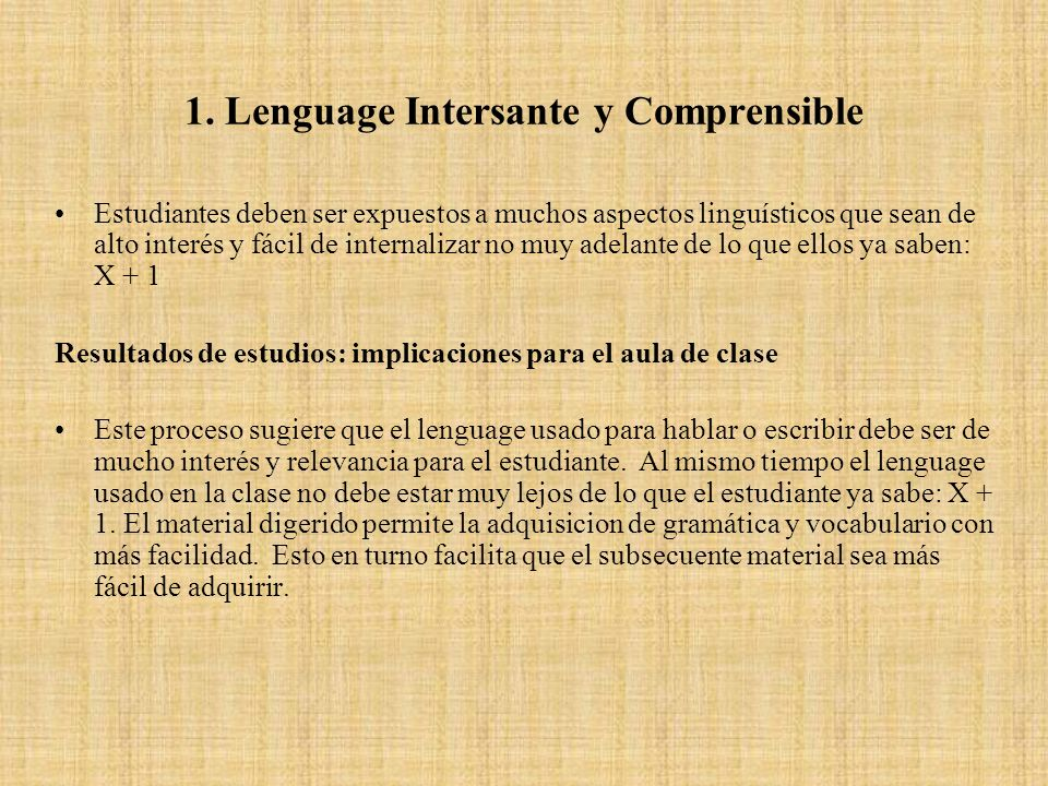 1. Lenguage Intersante y Comprensible Estudiantes deben ser expuestos a muchos aspectos linguísticos que sean de alto interés y fácil de internalizar