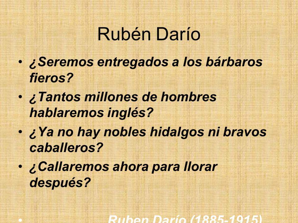 Rubén Darío ¿Seremos entregados a los bárbaros fieros? ¿Tantos millones de hombres hablaremos inglés? ¿Ya no hay nobles hidalgos ni bravos caballeros?