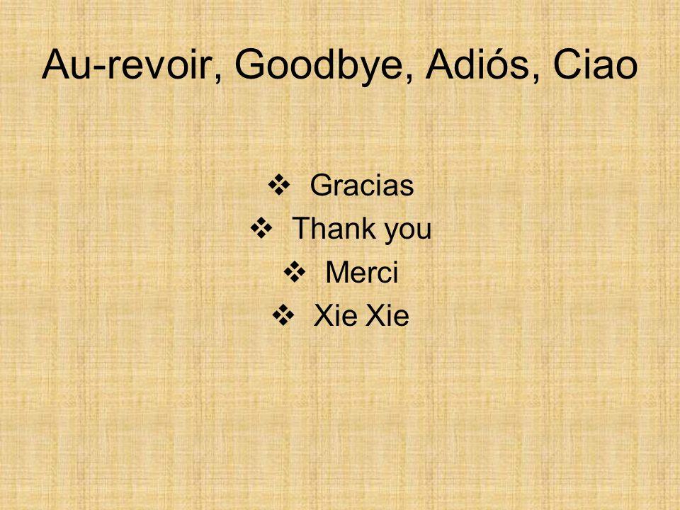 Au-revoir, Goodbye, Adiós, Ciao Gracias Thank you Merci Xie Xie