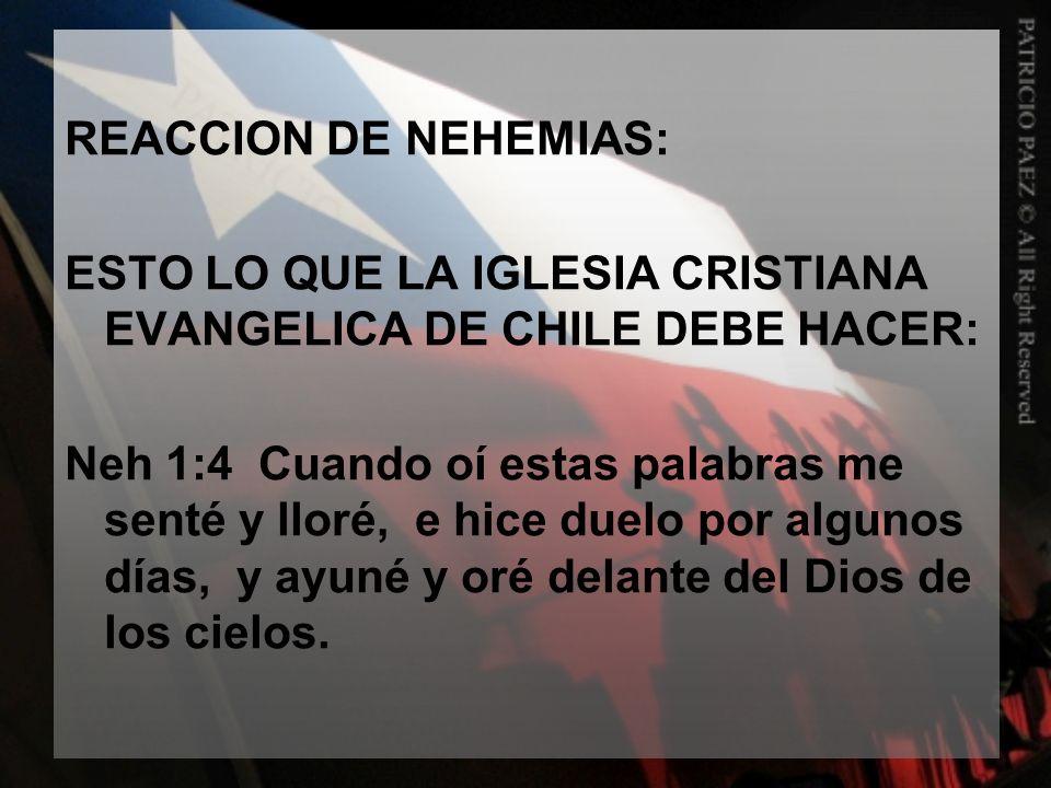 REACCION DE NEHEMIAS: ESTO LO QUE LA IGLESIA CRISTIANA EVANGELICA DE CHILE DEBE HACER: Neh 1:4 Cuando oí estas palabras me senté y lloré, e hice duelo