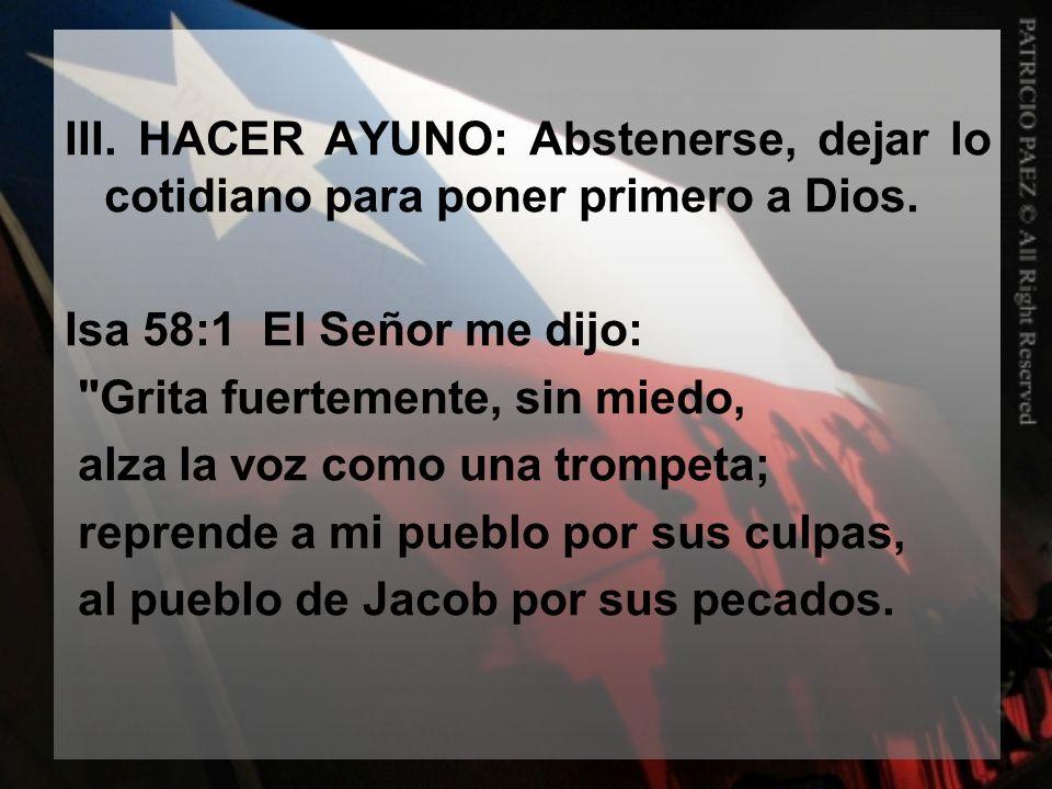 III. HACER AYUNO: Abstenerse, dejar lo cotidiano para poner primero a Dios. Isa 58:1 El Señor me dijo: