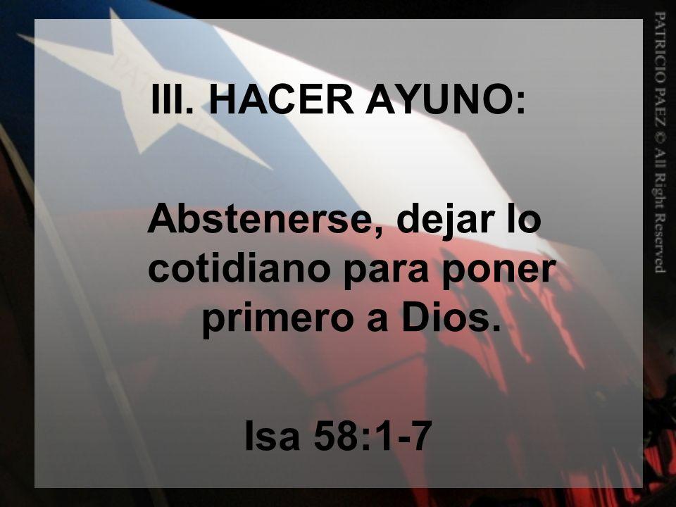 III. HACER AYUNO: Abstenerse, dejar lo cotidiano para poner primero a Dios. Isa 58:1-7