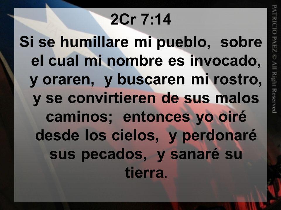 2Cr 7:14 Si se humillare mi pueblo, sobre el cual mi nombre es invocado, y oraren, y buscaren mi rostro, y se convirtieren de sus malos caminos; enton