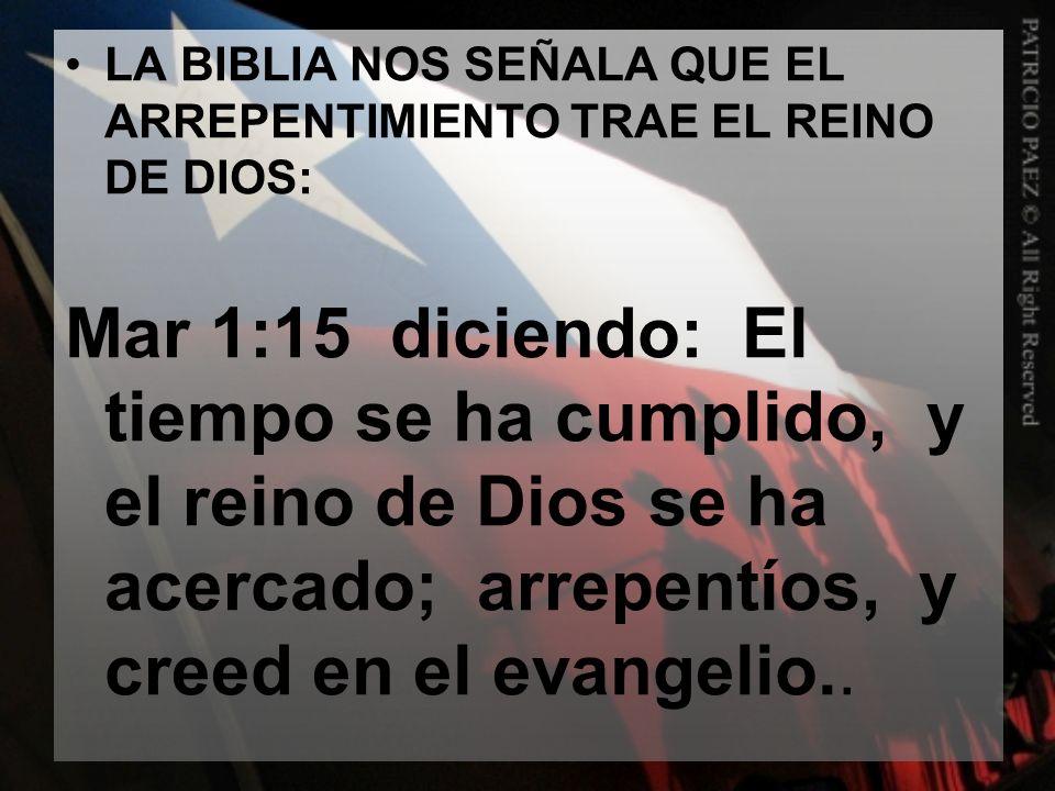 LA BIBLIA NOS SEÑALA QUE EL ARREPENTIMIENTO TRAE EL REINO DE DIOS: Mar 1:15 diciendo: El tiempo se ha cumplido, y el reino de Dios se ha acercado; arr