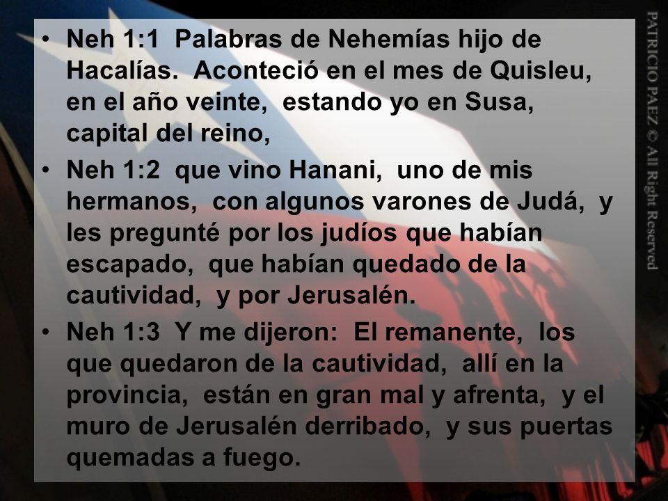 Neh 1:1 Palabras de Nehemías hijo de Hacalías. Aconteció en el mes de Quisleu, en el año veinte, estando yo en Susa, capital del reino, Neh 1:2 que vi