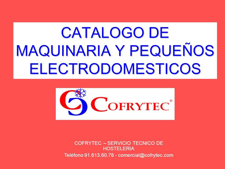 CATALOGO DE MAQUINARIA Y PEQUEÑOS ELECTRODOMESTICOS COFRYTEC – SERVICIO TECNICO DE HOSTELERIA Teléfono 91.613.60.78 - comercial@cofrytec.com