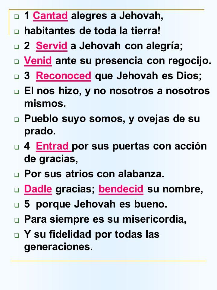 1 Cantad alegres a Jehovah, habitantes de toda la tierra! 2 Servid a Jehovah con alegría; Venid ante su presencia con regocijo. 3 Reconoced que Jehova