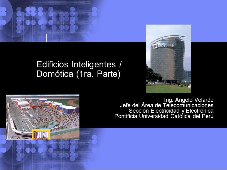 Edificios Inteligentes / Domótica (1ra. Parte) Ing. Angelo Velarde Jefe del Área de Telecomunicaciones Sección Electricidad y Electrónica Pontificia U