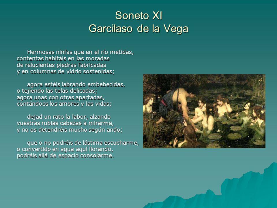 Soneto XI Garcilaso de la Vega Hermosas ninfas que en el río metidas, contentas habitáis en las moradas de relucientes piedras fabricadas y en columna