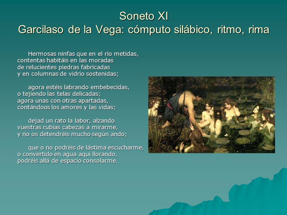 Soneto XI Garcilaso de la Vega: cómputo silábico, ritmo, rima Hermosas ninfas que en el río metidas, contentas habitáis en las moradas de relucientes