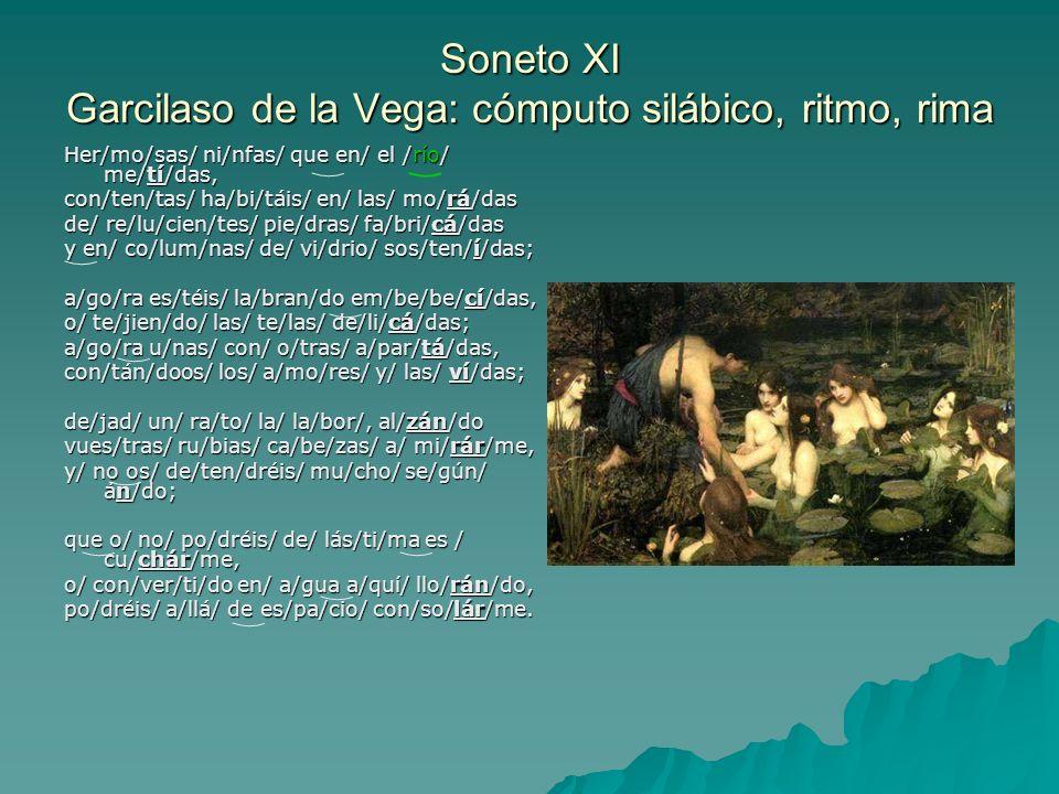 Soneto XI Garcilaso de la Vega: cómputo silábico, ritmo, rima Her/mo/sas/ ni/nfas/ que en/ el /río/ me/tí/das, con/ten/tas/ ha/bi/táis/ en/ las/ mo/rá
