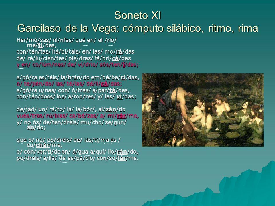 Soneto XI Garcilaso de la Vega: cómputo silábico, ritmo, rima Her/mó/sas/ ní/nfas/ qué en/ el /río/ me/tí/das, con/tén/tas/ há/bi/táis/ en/ las/ mo/rá