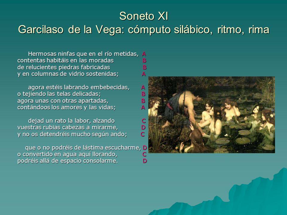Soneto XI Garcilaso de la Vega: cómputo silábico, ritmo, rima Hermosas ninfas que en el río metidas, A contentas habitáis en las moradas B de relucien