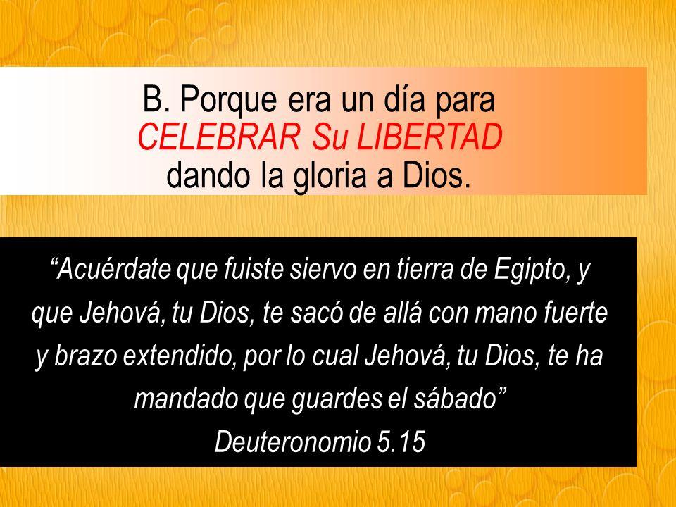 B.Porque era un día para CELEBRAR Su LIBERTAD dando la gloria a Dios.