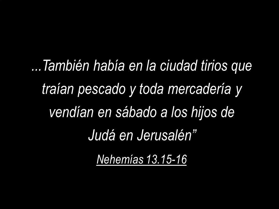 ...También había en la ciudad tirios que traían pescado y toda mercadería y vendían en sábado a los hijos de Judá en Jerusalén Nehemías 13.15-16