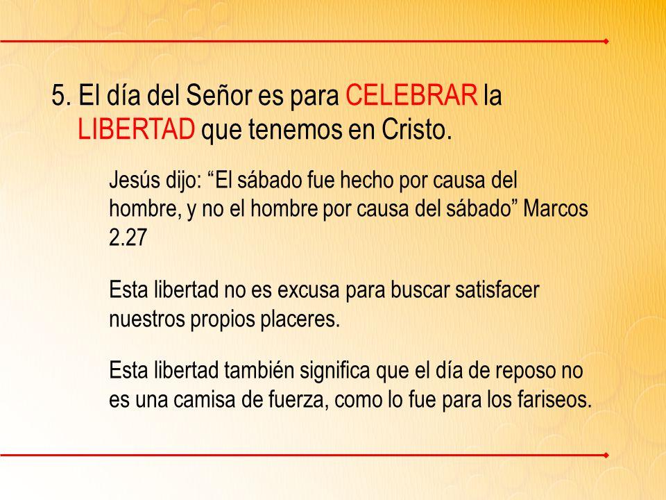 5.El día del Señor es para CELEBRAR la LIBERTAD que tenemos en Cristo.