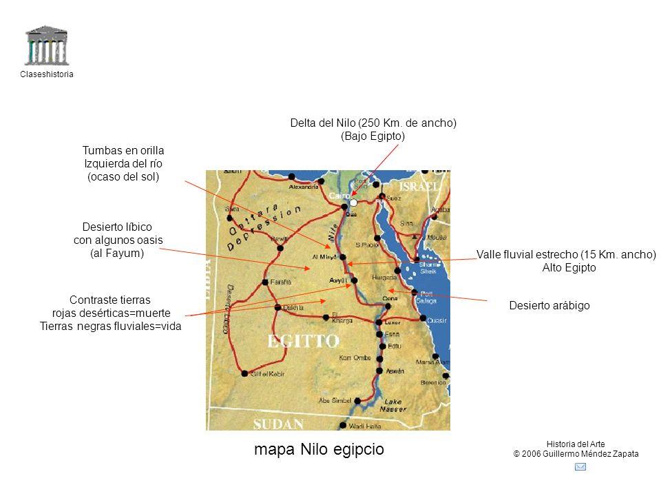 Claseshistoria Historia del Arte © 2006 Guillermo Méndez Zapata Inundación Nilo A mediados de julio se producía la subida de las aguas hasta septiembre que empezaba a bajar, dejando en el terreno próximo al río, además de humedad una rica capa de limo que servía de fertilizante Creencia en un orden continuo, cíclico de resurrección y muerte Vivían rodeados de desierto (muerte) En mitad de un mundo de muerte ven llegar periódicamente de remotos lugares el regalo de una caudalosa fuente de agua que les permite vivir en la opulencia(el Nilo) Desierto egipcio