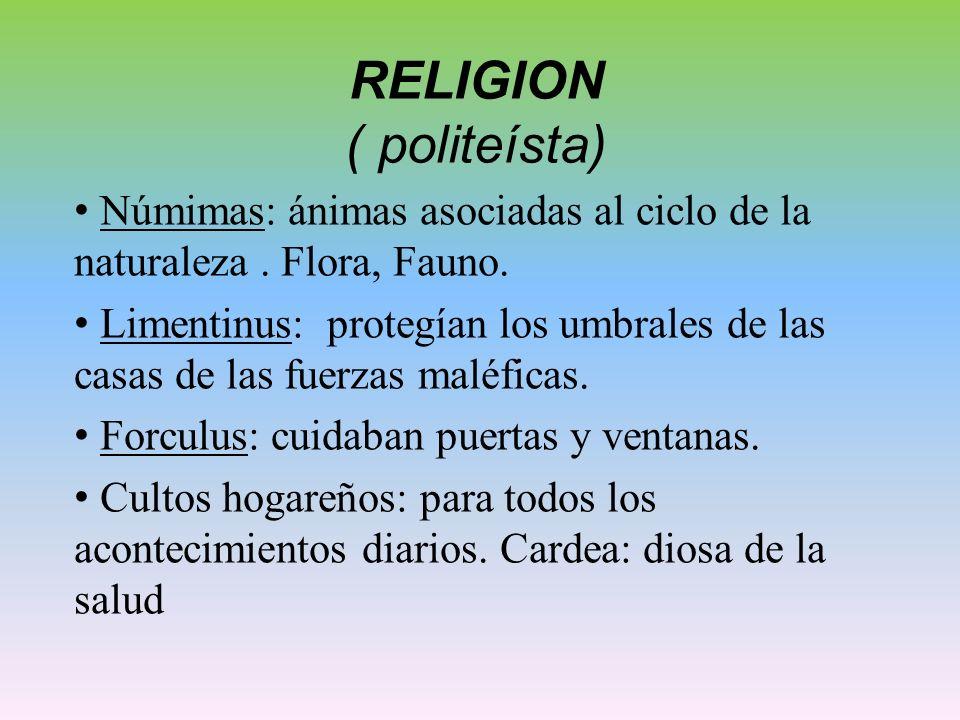 RELIGION ( politeísta) Númimas: ánimas asociadas al ciclo de la naturaleza. Flora, Fauno. Limentinus: protegían los umbrales de las casas de las fuerz