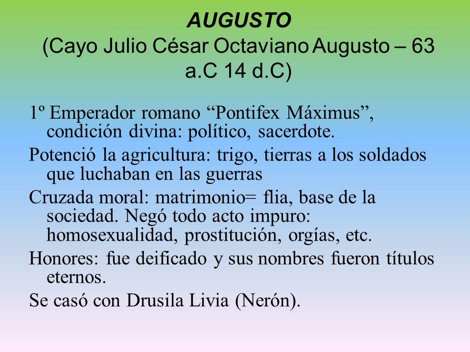 AUGUSTO (Cayo Julio César Octaviano Augusto – 63 a.C 14 d.C) 1º Emperador romano Pontifex Máximus, condición divina: político, sacerdote. Potenció la