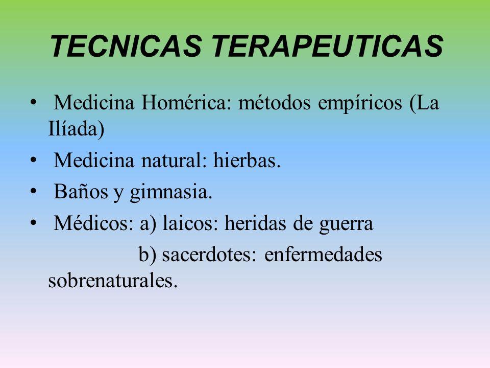 TECNICAS TERAPEUTICAS Medicina Homérica: métodos empíricos (La Ilíada) Medicina natural: hierbas. Baños y gimnasia. Médicos: a) laicos: heridas de gue