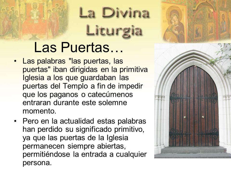 Las Puertas… Las palabras las puertas, las puertas iban dirigidas en la primitiva Iglesia a los que guardaban las puertas del Templo a fin de impedir que los paganos o catecúmenos entraran durante este solemne momento.