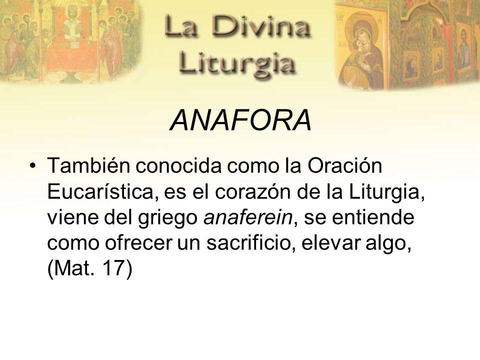 ANAFORA También conocida como la Oración Eucarística, es el corazón de la Liturgia, viene del griego anaferein, se entiende como ofrecer un sacrificio, elevar algo, (Mat.