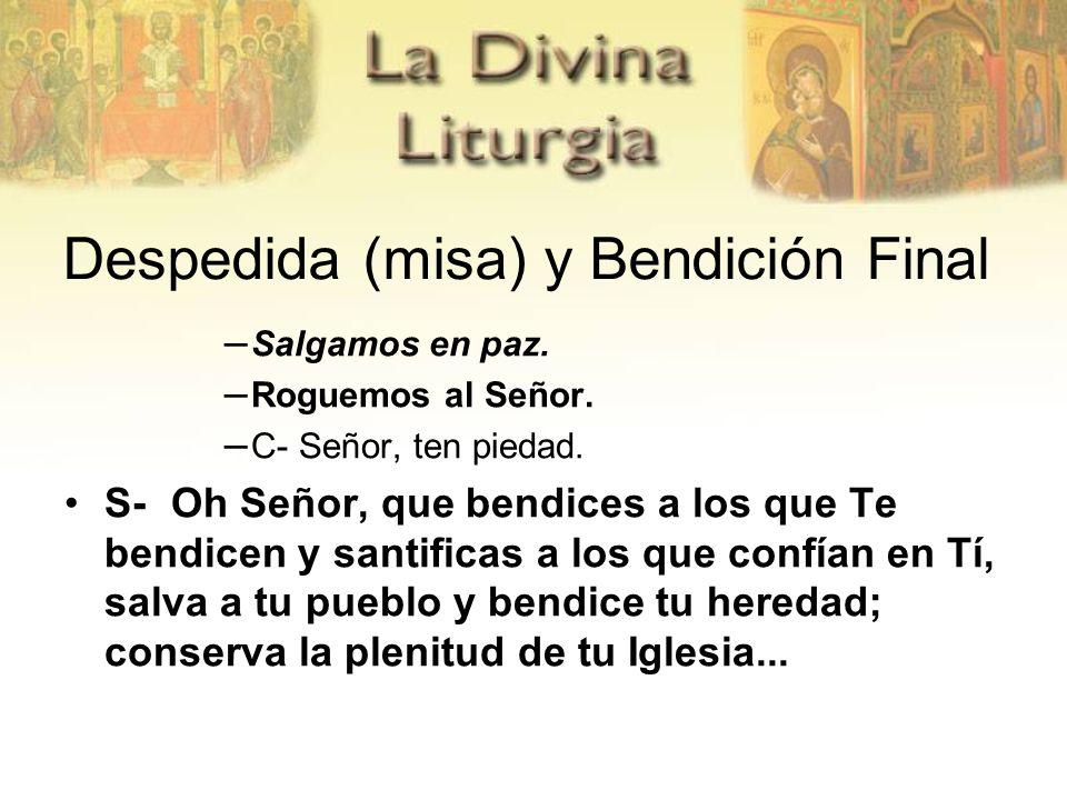 Despedida (misa) y Bendición Final – Salgamos en paz. – Roguemos al Señor. – C- Señor, ten piedad. S- Oh Señor, que bendices a los que Te bendicen y s