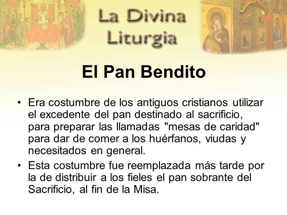 El Pan Bendito Era costumbre de los antiguos cristianos utilizar el excedente del pan destinado al sacrificio, para preparar las llamadas mesas de caridad para dar de comer a los huérfanos, viudas y necesitados en general.