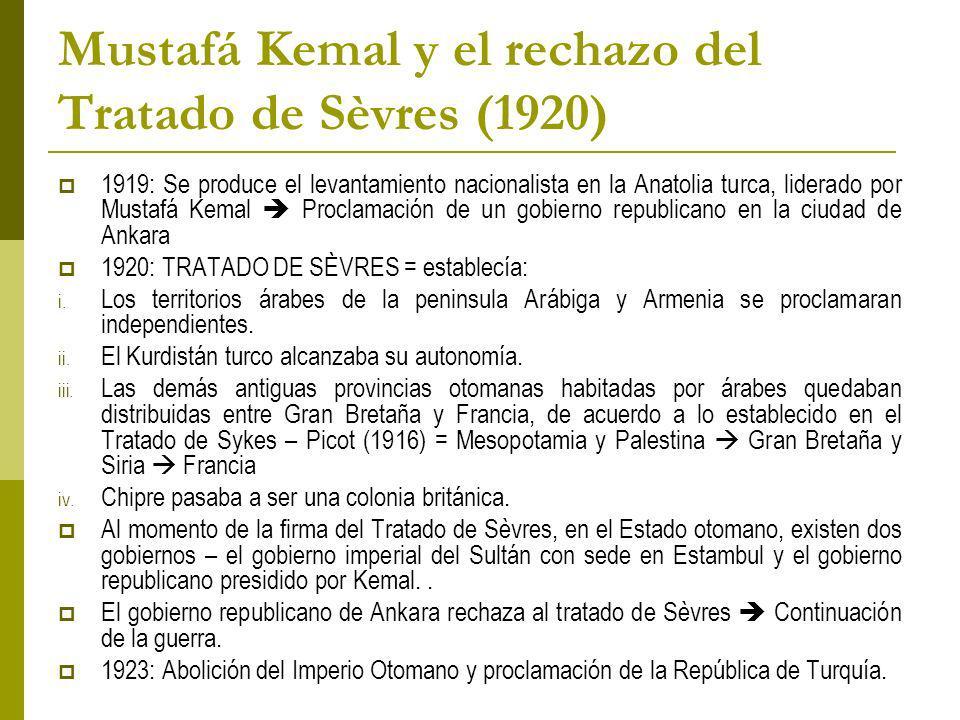 Mustafá Kemal y el rechazo del Tratado de Sèvres (1920) 1919: Se produce el levantamiento nacionalista en la Anatolia turca, liderado por Mustafá Kemal Proclamación de un gobierno republicano en la ciudad de Ankara 1920: TRATADO DE SÈVRES = establecía: i.