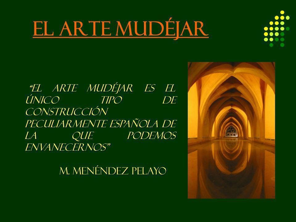 EL ARTE MUDÉJAR El arte mudéjar es el único tipo de construcción peculiarmente española de la que podemos envanecernos El arte mudéjar es el único tip