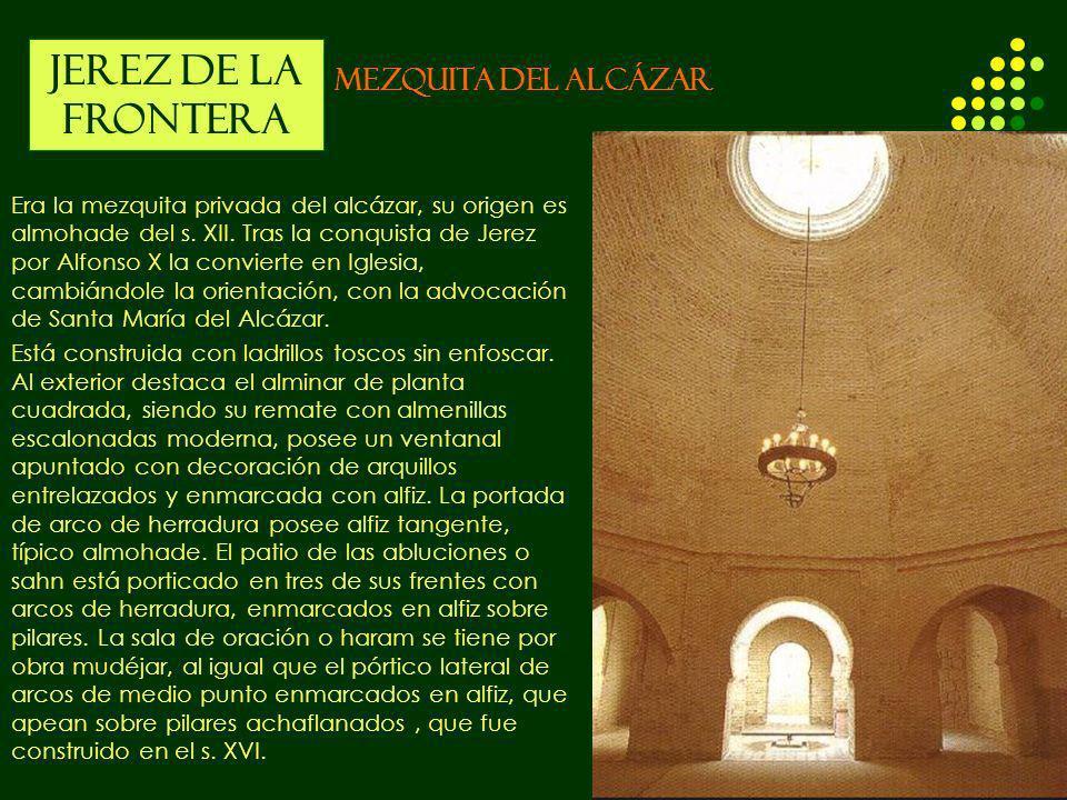 JEREZ DE LA FRONTERA MEZQUITA DEL ALCÁZAR Era la mezquita privada del alcázar, su origen es almohade del s. XII. Tras la conquista de Jerez por Alfons