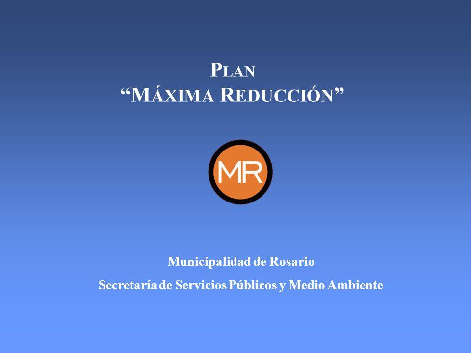 P LAN M ÁXIMA R EDUCCIÓN Municipalidad de Rosario Secretaría de Servicios Públicos y Medio Ambiente