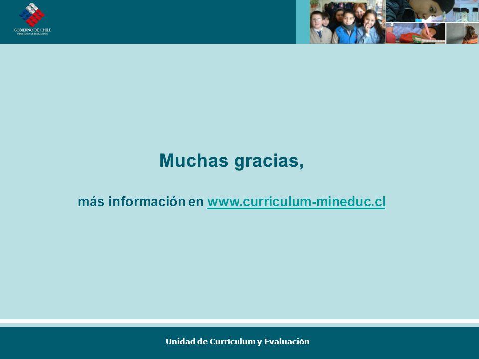 Unidad de Currículum y Evaluación Muchas gracias, más información en www.curriculum-mineduc.clwww.curriculum-mineduc.cl