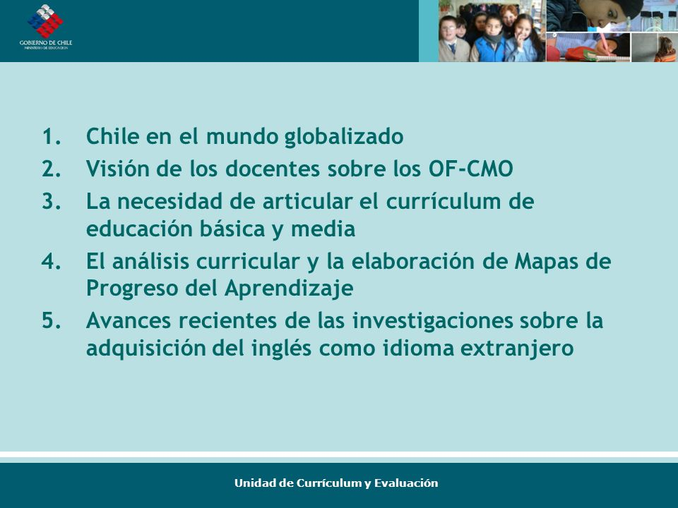 Unidad de Currículum y Evaluación 1.Chile en el mundo globalizado 2.Visión de los docentes sobre los OF-CMO 3.La necesidad de articular el currículum