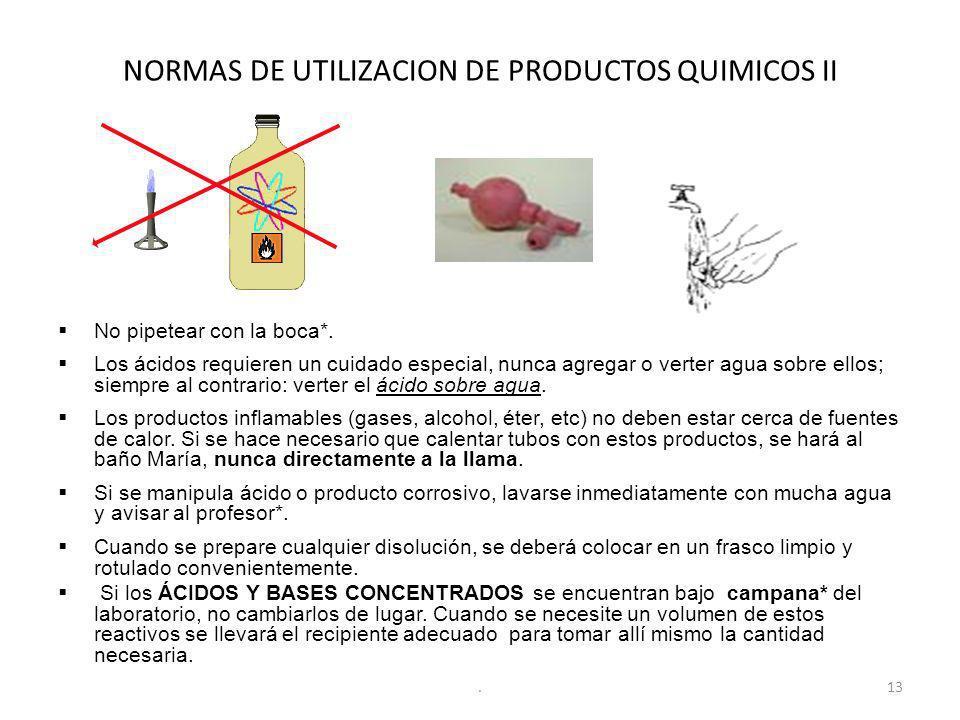 NORMAS DE UTILIZACION DE PRODUCTOS QUIMICOS II No pipetear con la boca*. Los ácidos requieren un cuidado especial, nunca agregar o verter agua sobre e