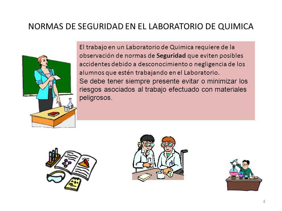 NORMAS DE SEGURIDAD EN EL LABORATORIO DE QUIMICA El trabajo en un Laboratorio de Quimica requiere de la observación de normas de Seguridad que eviten