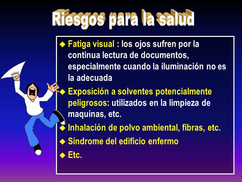 u Fatiga visual : los ojos sufren por la continua lectura de documentos, especialmente cuando la iluminación no es la adecuada u Exposición a solvente