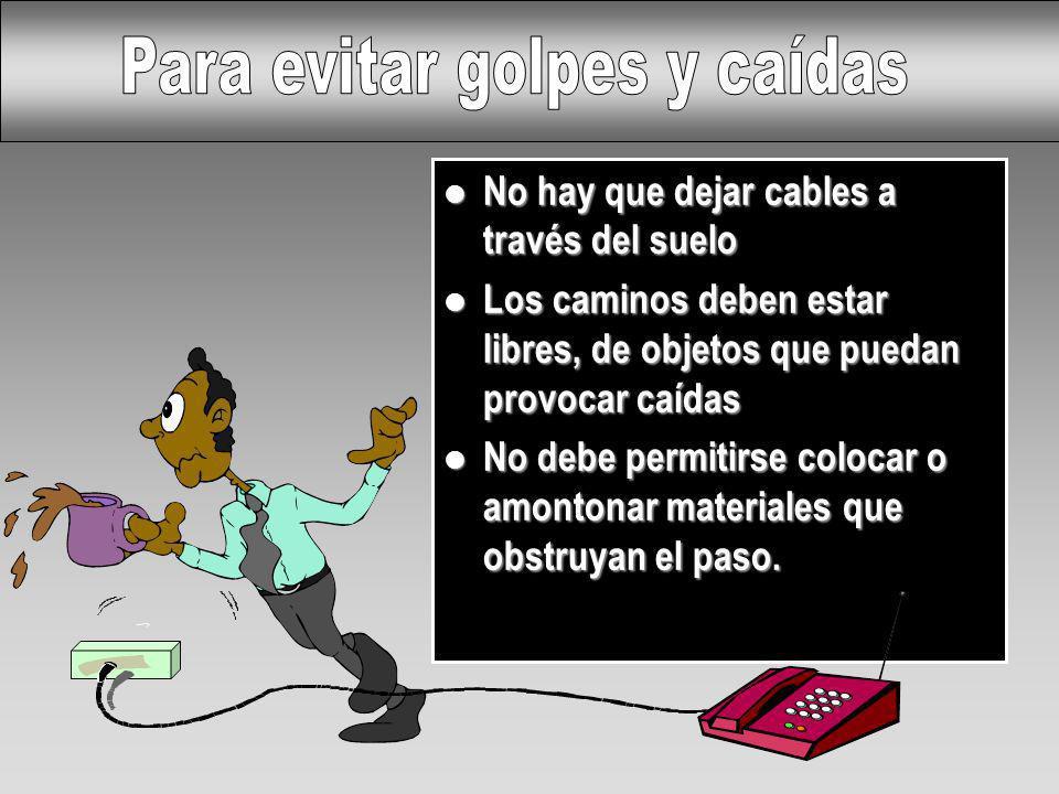 l No hay que dejar cables a través del suelo l Los caminos deben estar libres, de objetos que puedan provocar caídas l No debe permitirse colocar o am