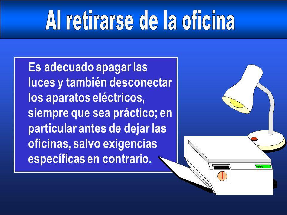 Es adecuado apagar las luces y también desconectar los aparatos eléctricos, siempre que sea práctico; en particular antes de dejar las oficinas, salvo