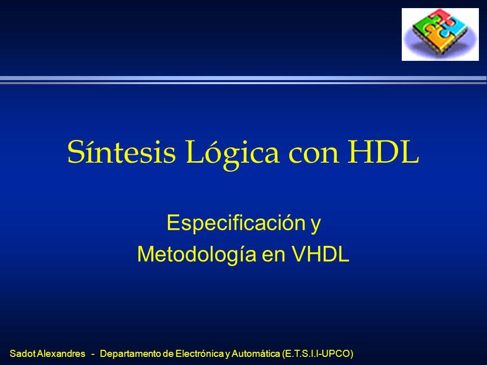 Sadot Alexandres - Departamento de Electrónica y Automática (E.T.S.I.I-UPCO) Síntesis Lógica con HDL Especificación y Metodología en VHDL
