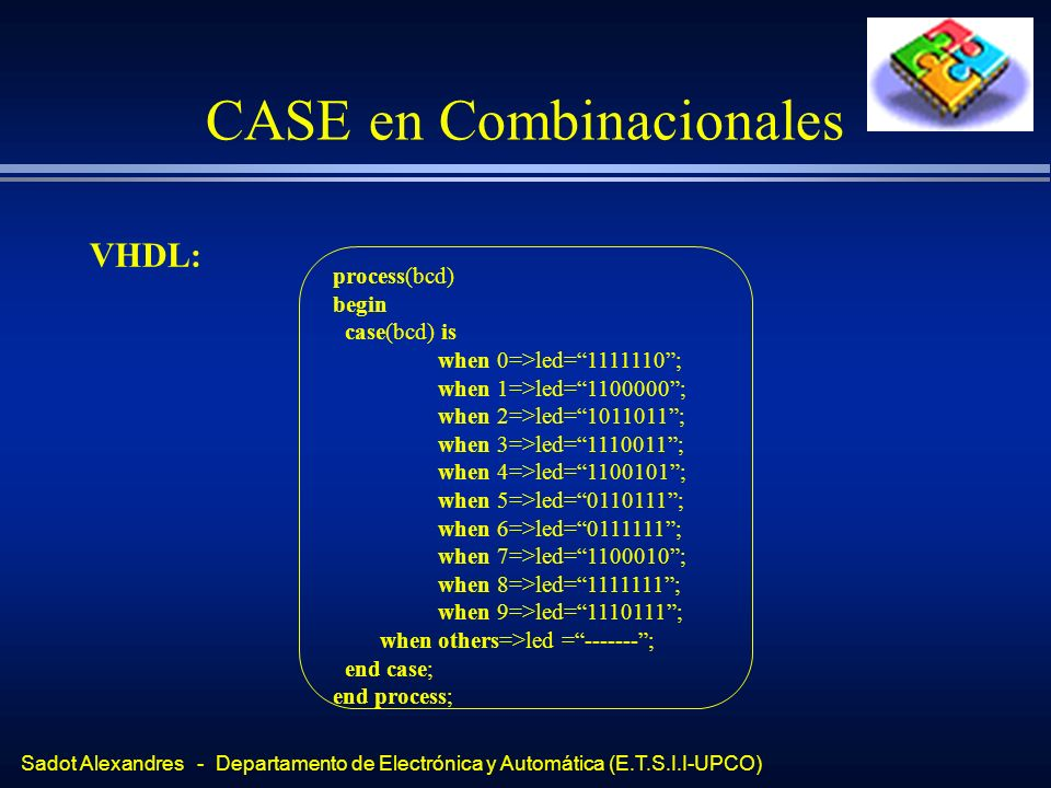 Sadot Alexandres - Departamento de Electrónica y Automática (E.T.S.I.I-UPCO) CASE en Combinacionales VHDL: process(bcd) begin case(bcd) is when 0=>led