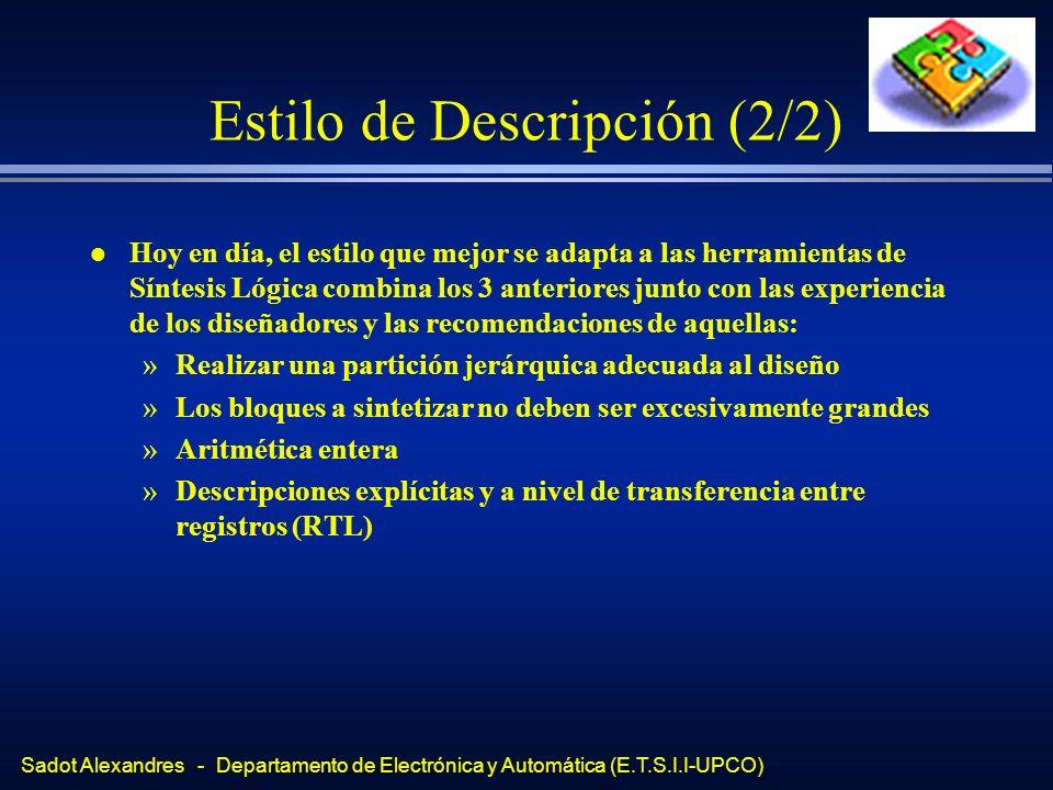 Sadot Alexandres - Departamento de Electrónica y Automática (E.T.S.I.I-UPCO) Ejemplos (1/2) architecture dataflow of ejemplo1 is begin C<=not(A xor B); end dataflow; Ejemplo: Data_flow architecture behavioral of ejemplo1 is begin process (A,B) begin if (A = B) then C <= 1; else C <= 0; end if; end process; end behavioral; Ejemplo: Behavioral