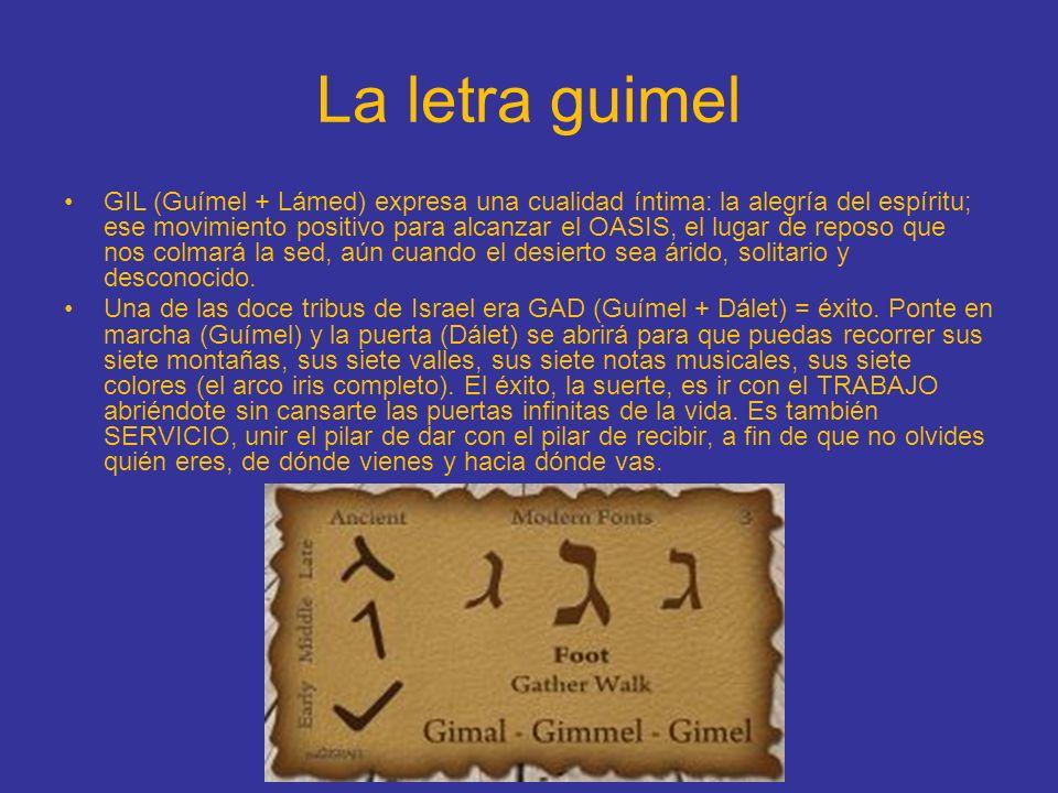 La letra guimel GIL (Guímel + Lámed) expresa una cualidad íntima: la alegría del espíritu; ese movimiento positivo para alcanzar el OASIS, el lugar de
