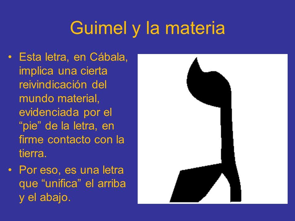 Guimel y la materia Esta letra, en Cábala, implica una cierta reivindicación del mundo material, evidenciada por el pie de la letra, en firme contacto
