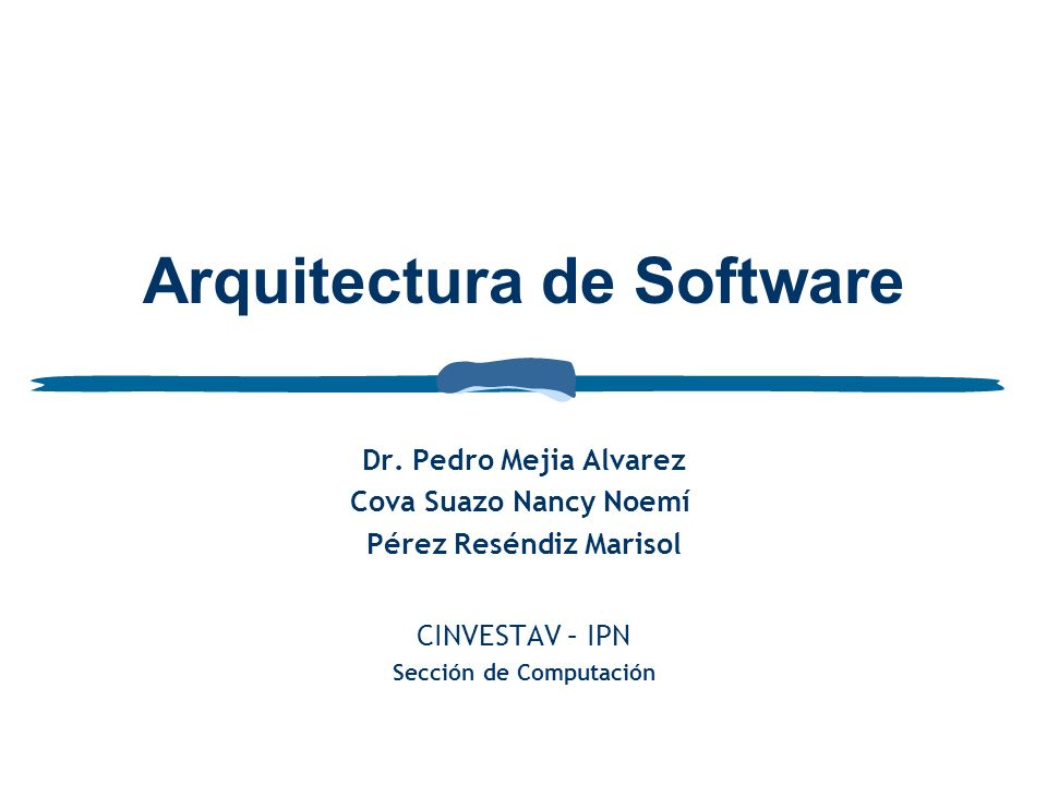 Arquitectura de Software Dr. Pedro Mejia Alvarez Cova Suazo Nancy Noemí Pérez Reséndiz Marisol CINVESTAV – IPN Sección de Computación