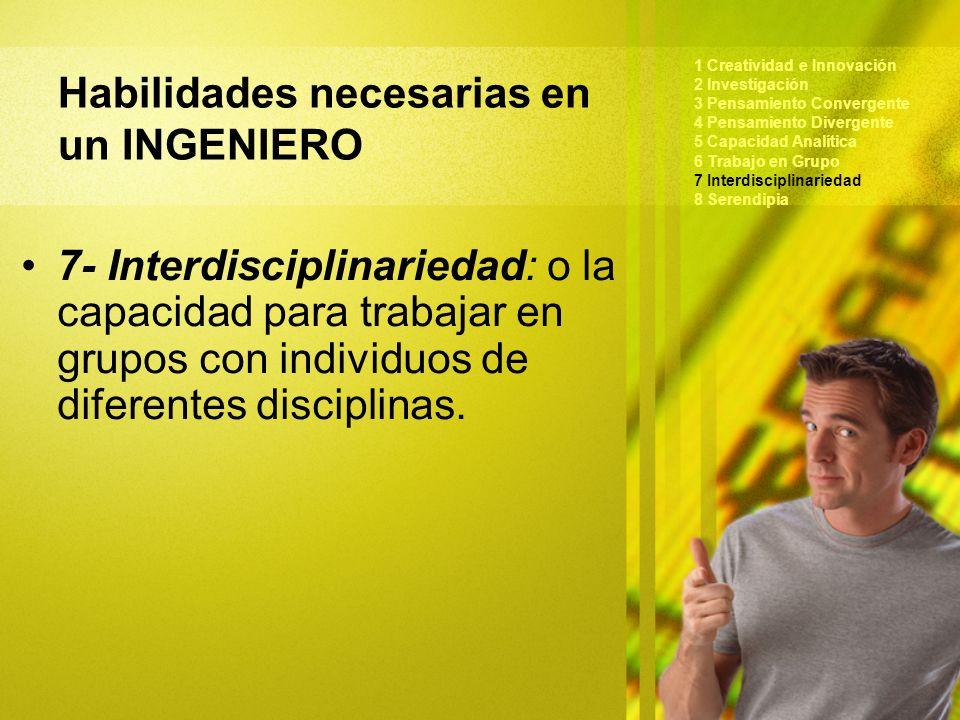 Habilidades necesarias en un INGENIERO 1 Creatividad e Innovación 2 Investigación 3 Pensamiento Convergente 4 Pensamiento Divergente 5 Capacidad Analítica 6 Trabajo en Grupo 7 Interdisciplinariedad 8 Serendipia 7- Interdisciplinariedad: o la capacidad para trabajar en grupos con individuos de diferentes disciplinas.