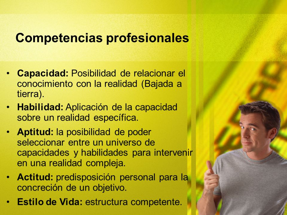 Capacidad: Posibilidad de relacionar el conocimiento con la realidad (Bajada a tierra). Competencias profesionales Habilidad: Aplicación de la capacid