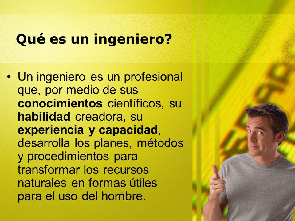 Qué es un ingeniero? Un ingeniero es un profesional que, por medio de sus conocimientos científicos, su habilidad creadora, su experiencia y capacidad
