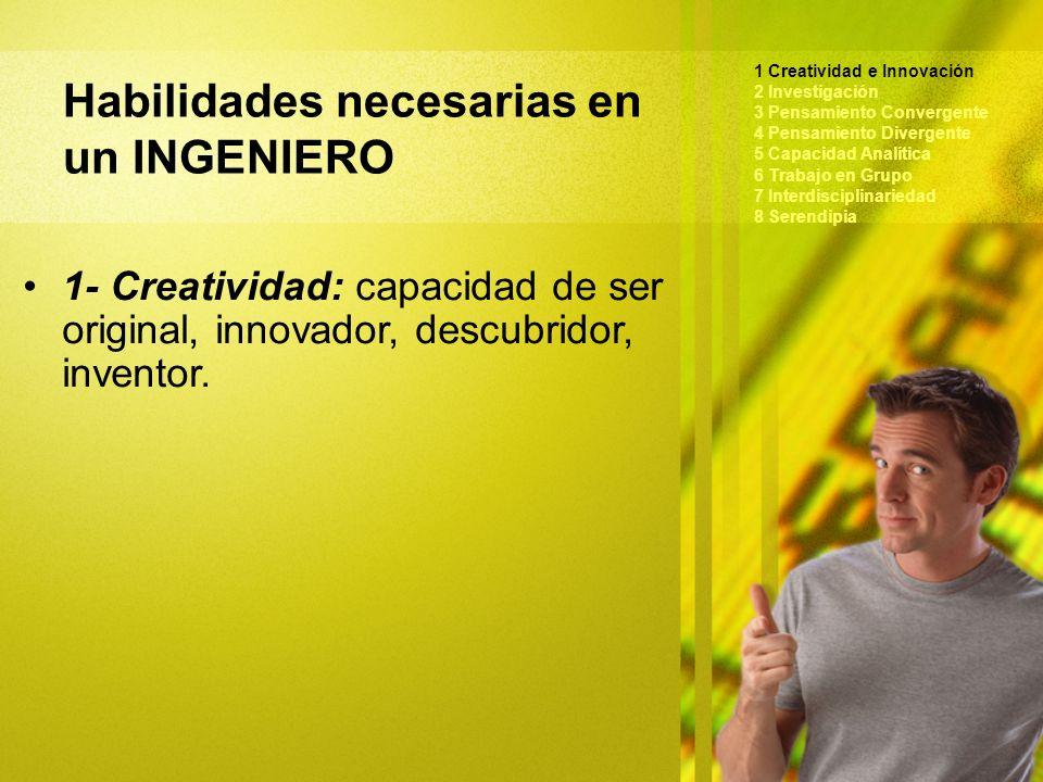 Habilidades necesarias en un INGENIERO 1 Creatividad e Innovación 2 Investigación 3 Pensamiento Convergente 4 Pensamiento Divergente 5 Capacidad Analítica 6 Trabajo en Grupo 7 Interdisciplinariedad 8 Serendipia 1- Creatividad: capacidad de ser original, innovador, descubridor, inventor.