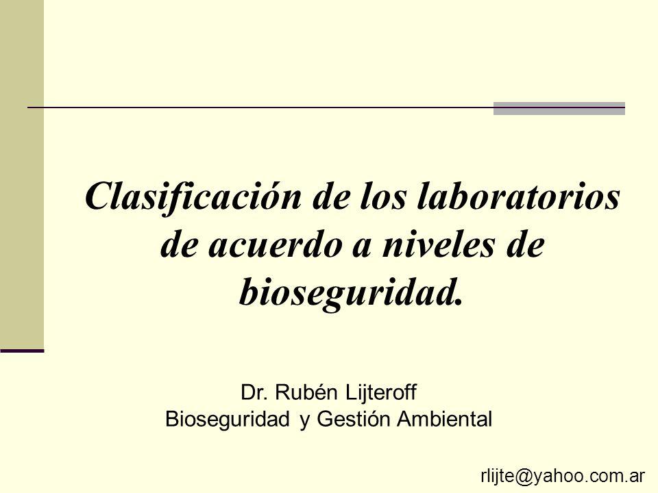 Clasificación de los laboratorios de acuerdo a niveles de bioseguridad. Dr. Rubén Lijteroff Bioseguridad y Gestión Ambiental rlijte@yahoo.com.ar